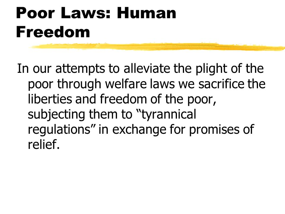 Poor Laws: Human Freedom In our attempts to alleviate the plight of the poor through welfare laws we sacrifice the liberties and freedom of the poor, subjecting them to tyrannical regulations in exchange for promises of relief.