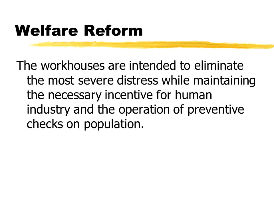 Welfare Reform The workhouses are intended to eliminate the most severe distress while maintaining the necessary incentive for human industry and the operation of preventive checks on population.