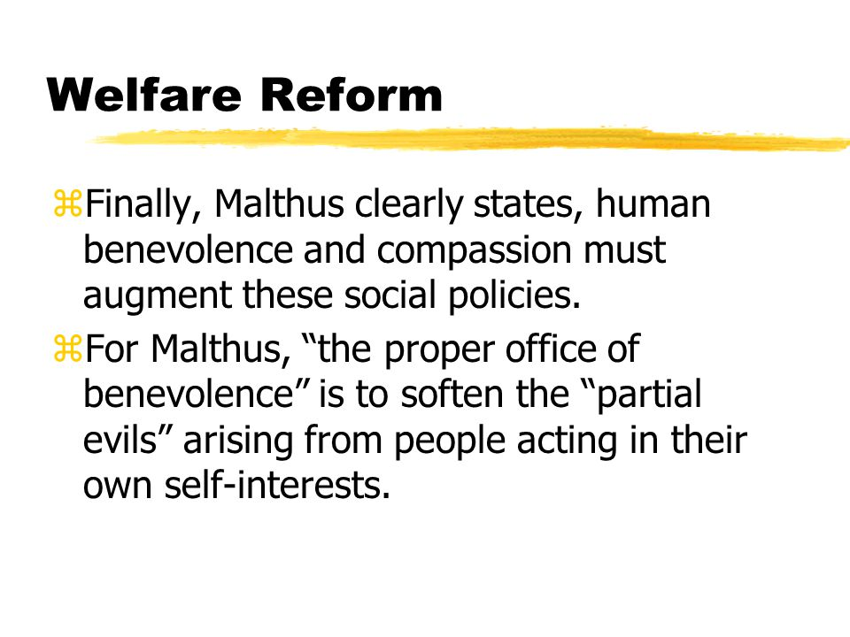 Welfare Reform zFinally, Malthus clearly states, human benevolence and compassion must augment these social policies.