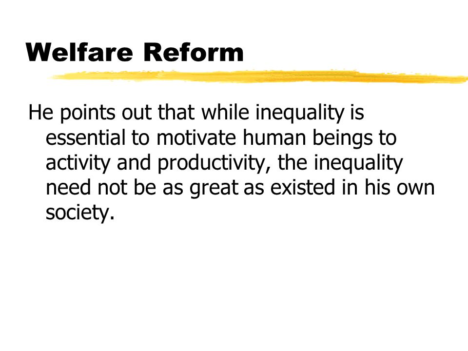 Welfare Reform He points out that while inequality is essential to motivate human beings to activity and productivity, the inequality need not be as great as existed in his own society.