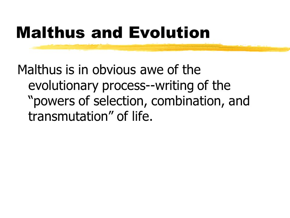 Malthus and Evolution Malthus is in obvious awe of the evolutionary process--writing of the powers of selection, combination, and transmutation of life.