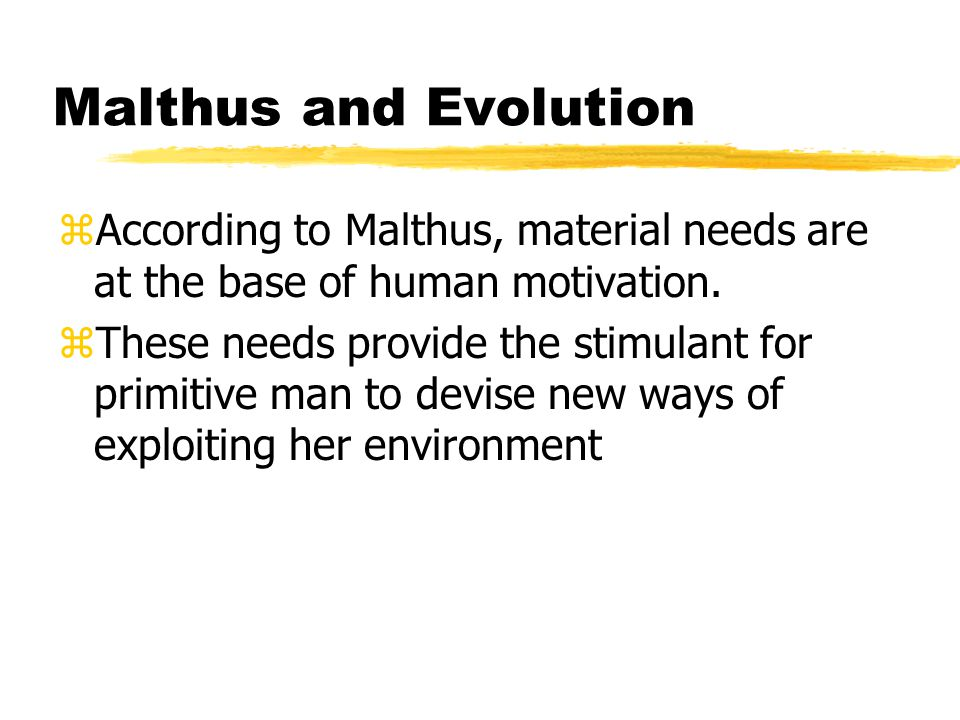 Malthus and Evolution zAccording to Malthus, material needs are at the base of human motivation.