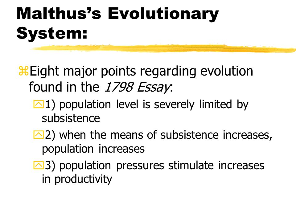 Malthus's Evolutionary System: zEight major points regarding evolution found in the 1798 Essay: y1) population level is severely limited by subsistence y2) when the means of subsistence increases, population increases y3) population pressures stimulate increases in productivity