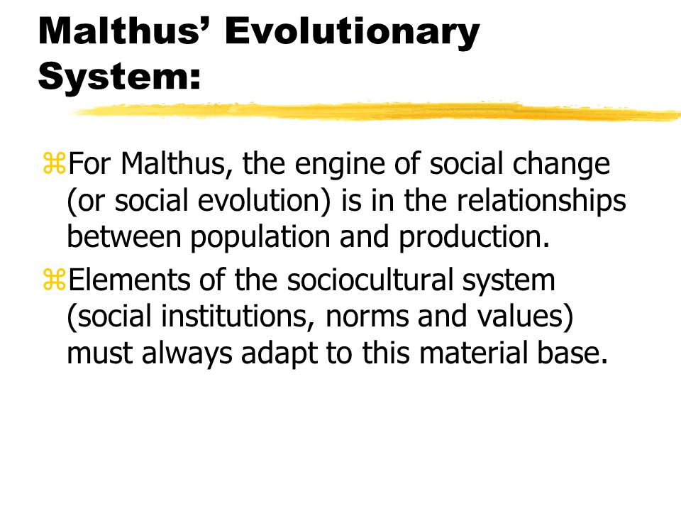 Malthus' Evolutionary System: zFor Malthus, the engine of social change (or social evolution) is in the relationships between population and production.