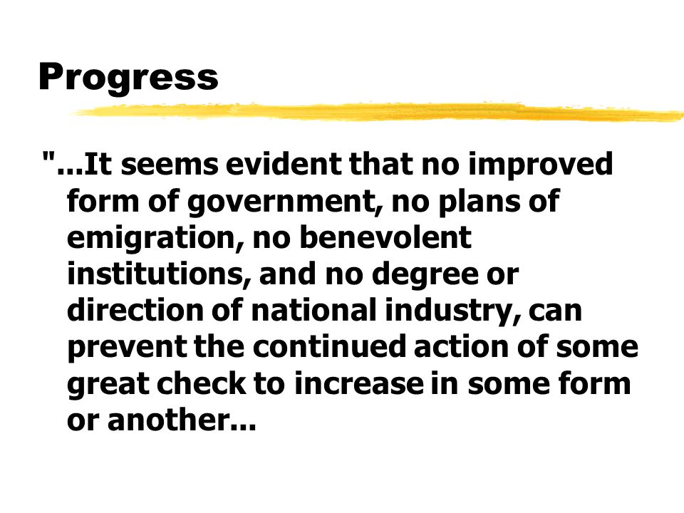 Progress ...It seems evident that no improved form of government, no plans of emigration, no benevolent institutions, and no degree or direction of national industry, can prevent the continued action of some great check to increase in some form or another...