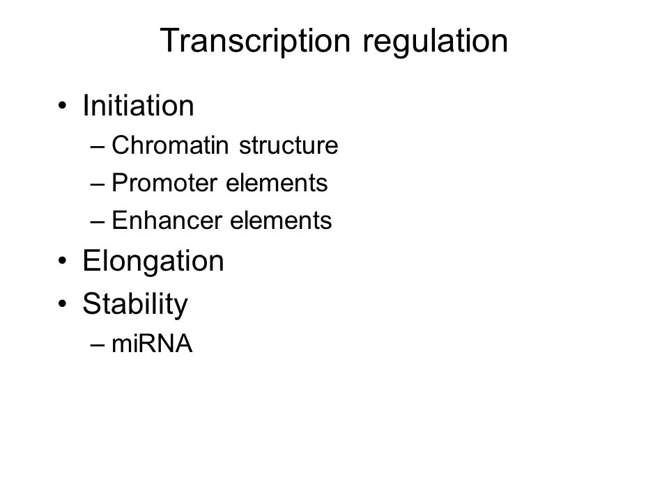 Transcription regulation Initiation –Chromatin structure –Promoter elements –Enhancer elements Elongation Stability –miRNA