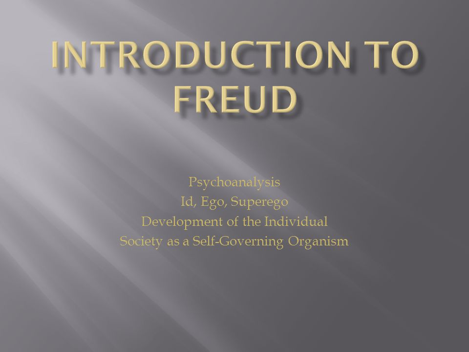 Psychoanalysis Id, Ego, Superego Development of the Individual Society as a Self-Governing Organism