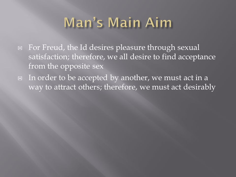  For Freud, the Id desires pleasure through sexual satisfaction; therefore, we all desire to find acceptance from the opposite sex  In order to be a