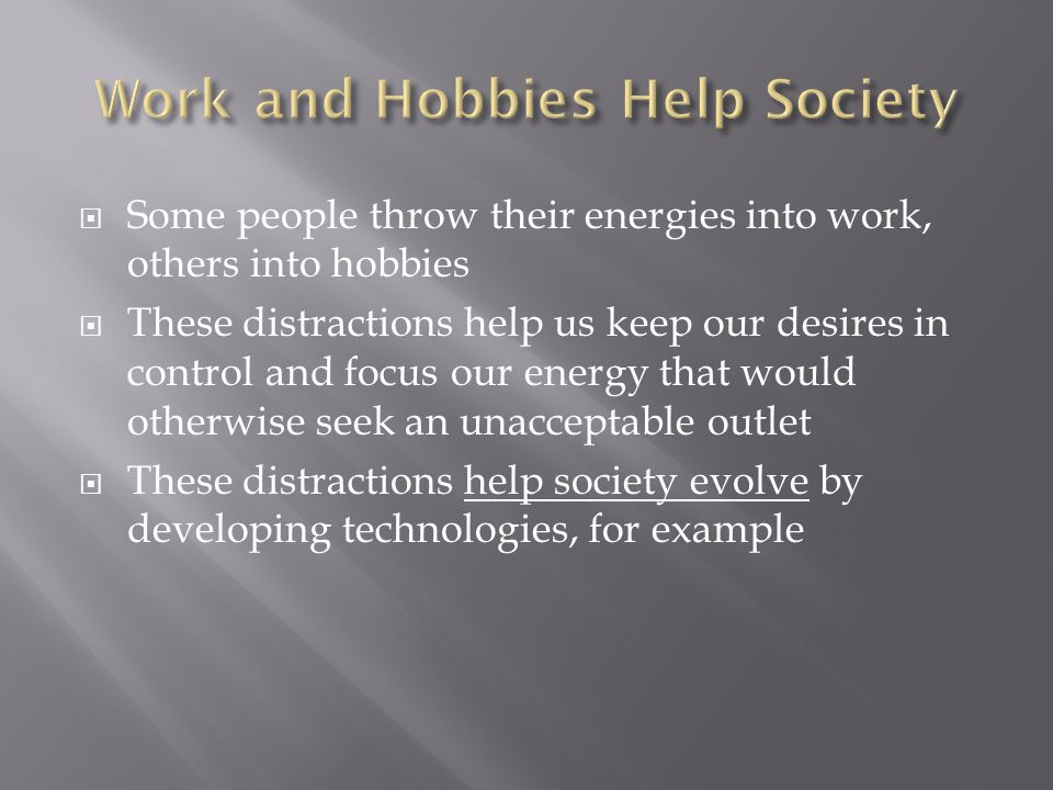  Some people throw their energies into work, others into hobbies  These distractions help us keep our desires in control and focus our energy that would otherwise seek an unacceptable outlet  These distractions help society evolve by developing technologies, for example