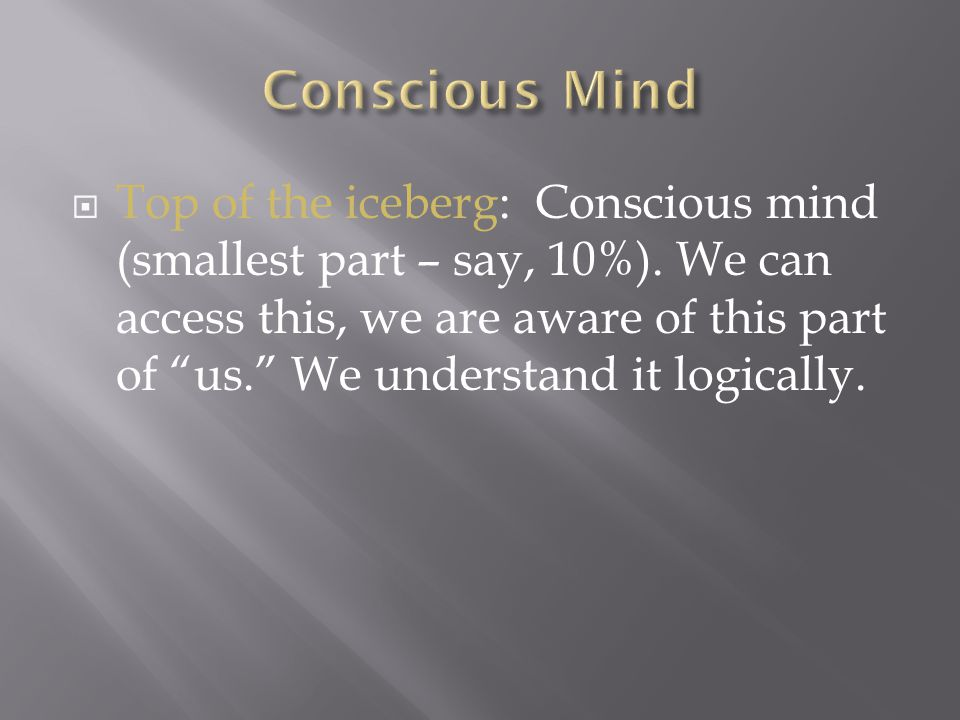 """ Top of the iceberg: Conscious mind (smallest part – say, 10%). We can access this, we are aware of this part of """"us."""" We understand it logically."""