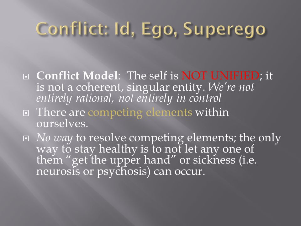  Conflict Model : The self is NOT UNIFIED; it is not a coherent, singular entity. We're not entirely rational, not entirely in control  There are co