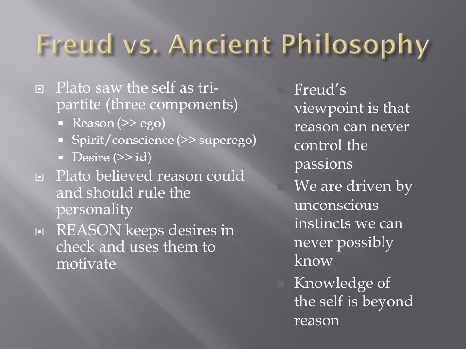  Plato saw the self as tri- partite (three components)  Reason (>> ego)  Spirit/conscience (>> superego)  Desire (>> id)  Plato believed reason could and should rule the personality  REASON keeps desires in check and uses them to motivate Freud's viewpoint is that reason can never control the passions We are driven by unconscious instincts we can never possibly know Knowledge of the self is beyond reason