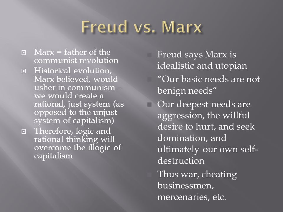  Marx = father of the communist revolution  Historical evolution, Marx believed, would usher in communism – we would create a rational, just system (as opposed to the unjust system of capitalism)  Therefore, logic and rational thinking will overcome the illogic of capitalism Freud says Marx is idealistic and utopian Our basic needs are not benign needs Our deepest needs are aggression, the willful desire to hurt, and seek domination, and ultimately our own self- destruction Thus war, cheating businessmen, mercenaries, etc.