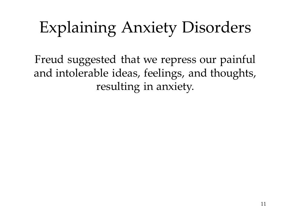 11 Explaining Anxiety Disorders Freud suggested that we repress our painful and intolerable ideas, feelings, and thoughts, resulting in anxiety.