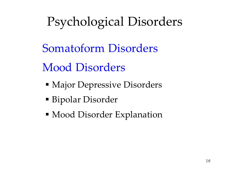 16 Psychological Disorders Somatoform Disorders Mood Disorders  Major Depressive Disorders  Bipolar Disorder  Mood Disorder Explanation
