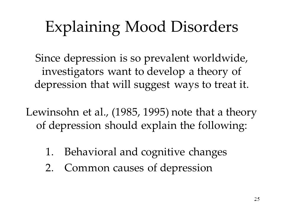 25 Explaining Mood Disorders Since depression is so prevalent worldwide, investigators want to develop a theory of depression that will suggest ways t