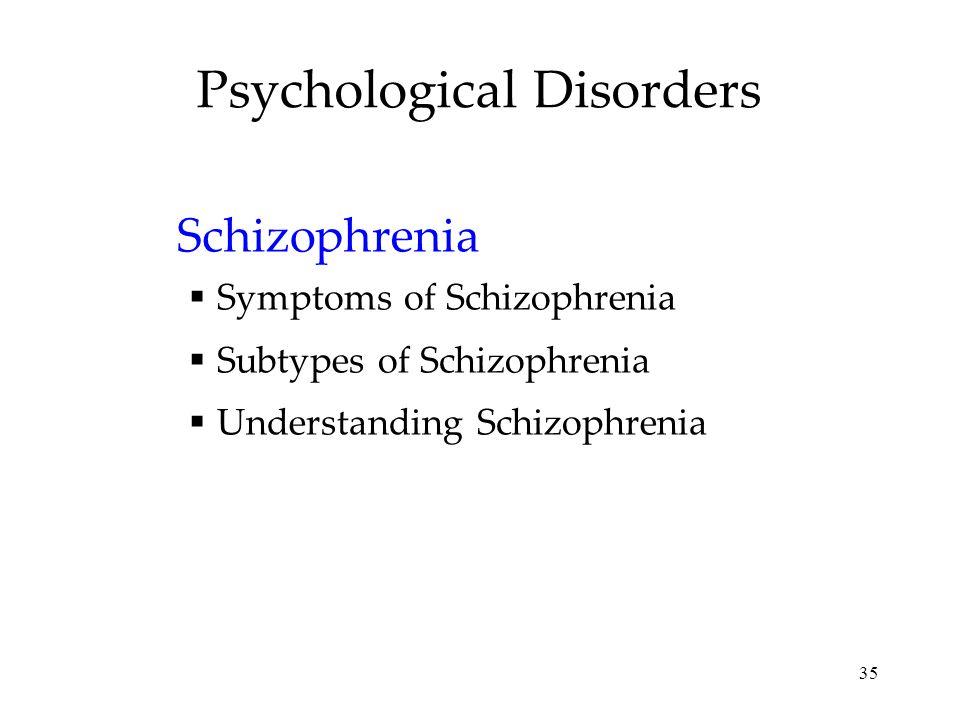 35 Psychological Disorders Schizophrenia  Symptoms of Schizophrenia  Subtypes of Schizophrenia  Understanding Schizophrenia