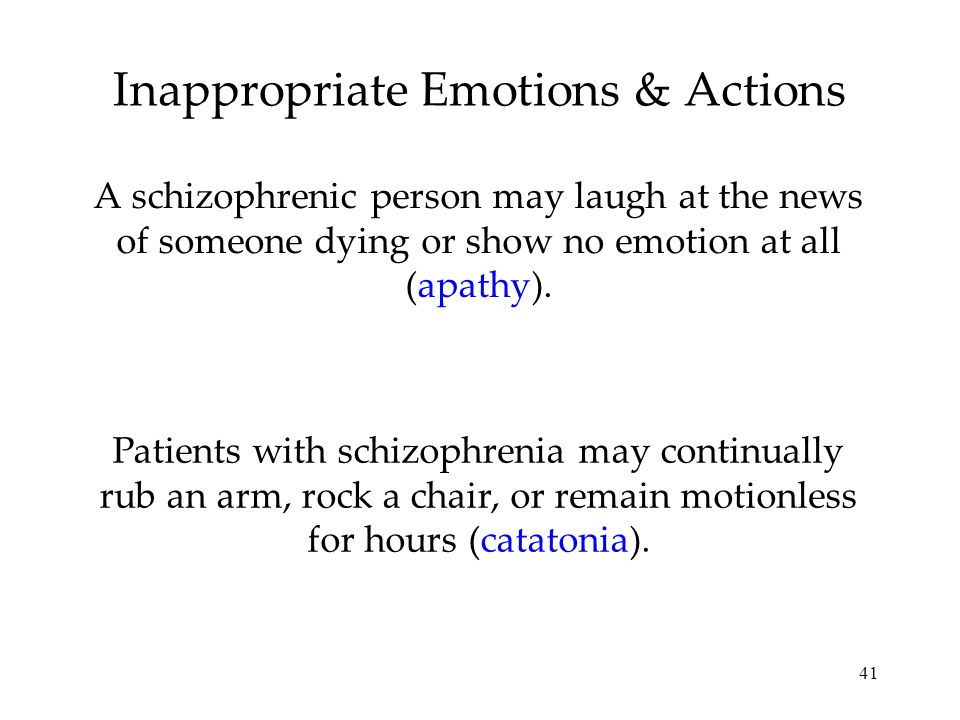 41 Inappropriate Emotions & Actions A schizophrenic person may laugh at the news of someone dying or show no emotion at all (apathy). Patients with sc