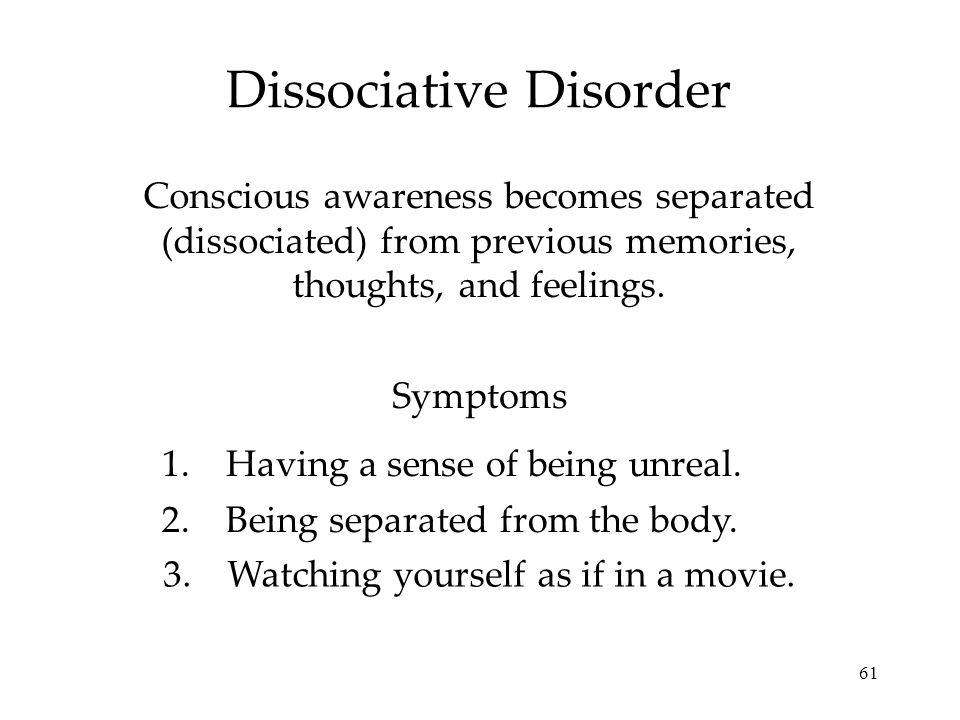 61 Dissociative Disorder Conscious awareness becomes separated (dissociated) from previous memories, thoughts, and feelings. Symptoms 1.Having a sense