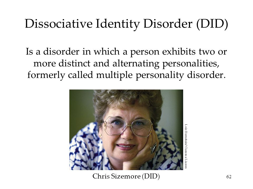 62 Dissociative Identity Disorder (DID) Is a disorder in which a person exhibits two or more distinct and alternating personalities, formerly called m