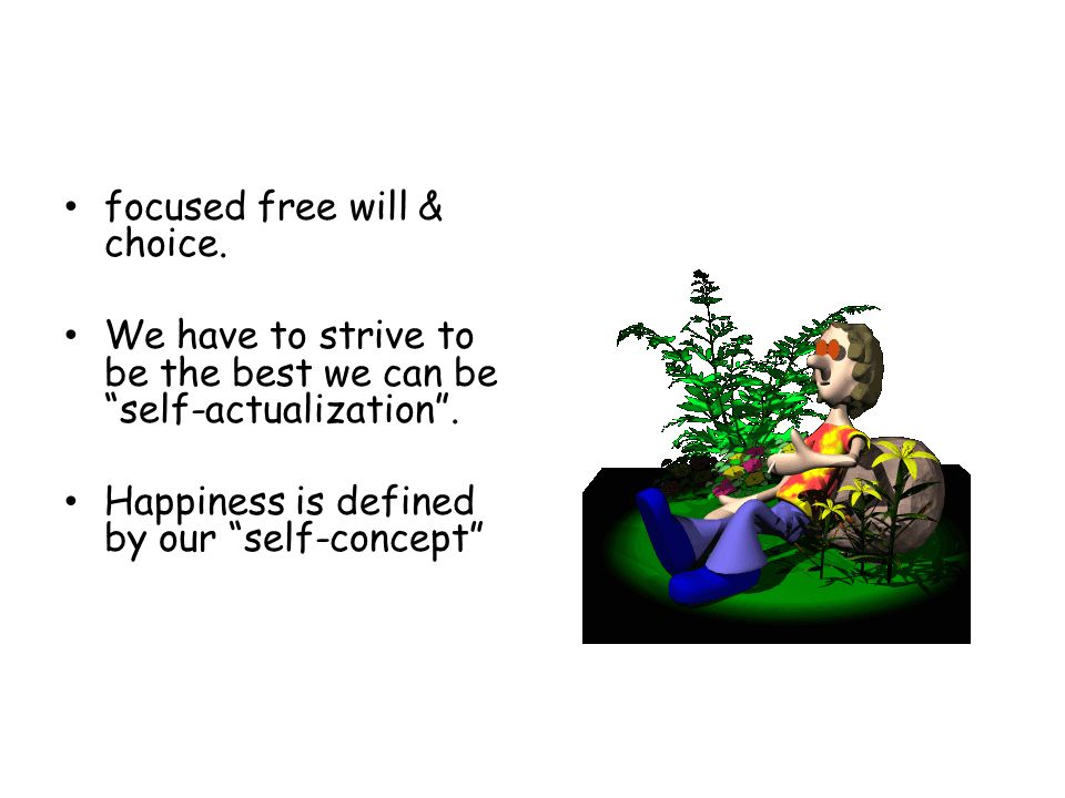 focused free will & choice. We have to strive to be the best we can be self-actualization .