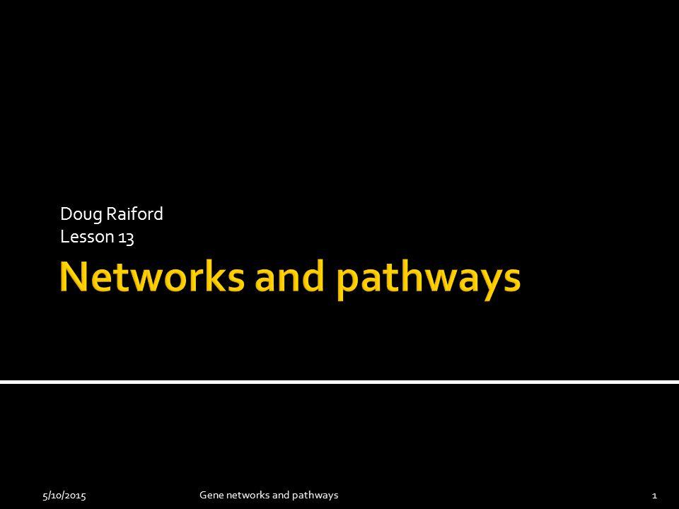 Doug Raiford Lesson 13 5/10/20151Gene networks and pathways