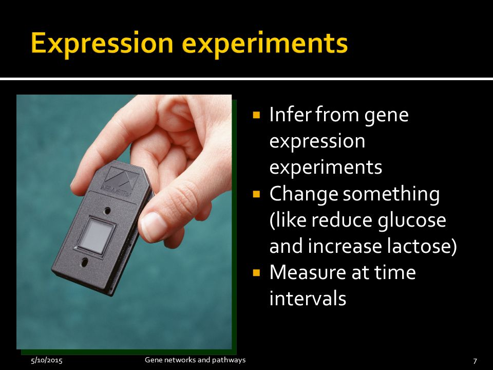  Infer from gene expression experiments  Change something (like reduce glucose and increase lactose)  Measure at time intervals 5/10/2015Gene networks and pathways7