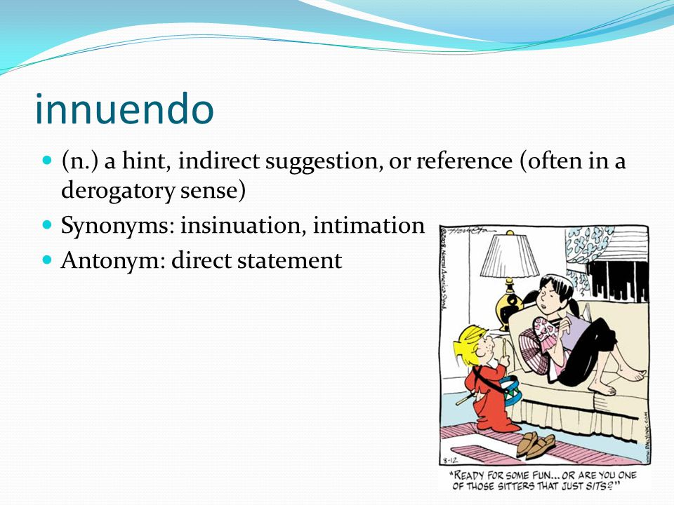 innuendo (n.) a hint, indirect suggestion, or reference (often in a derogatory sense) Synonyms: insinuation, intimation Antonym: direct statement