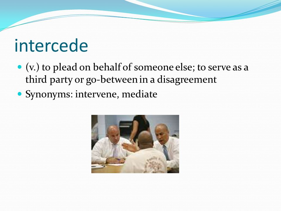 intercede (v.) to plead on behalf of someone else; to serve as a third party or go-between in a disagreement Synonyms: intervene, mediate