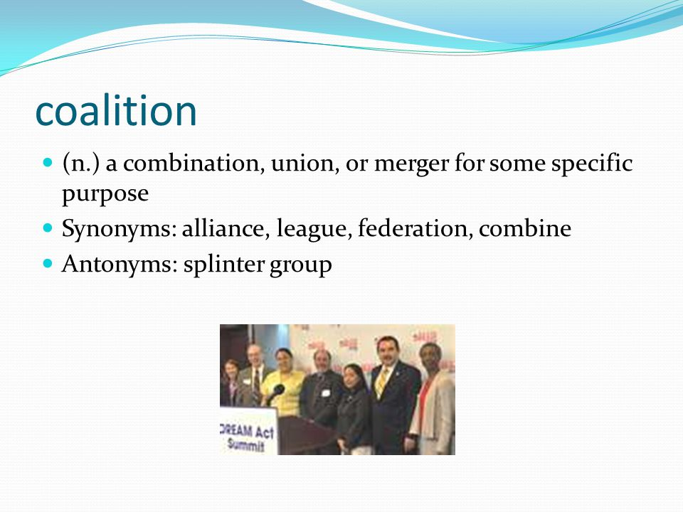 coalition (n.) a combination, union, or merger for some specific purpose Synonyms: alliance, league, federation, combine Antonyms: splinter group