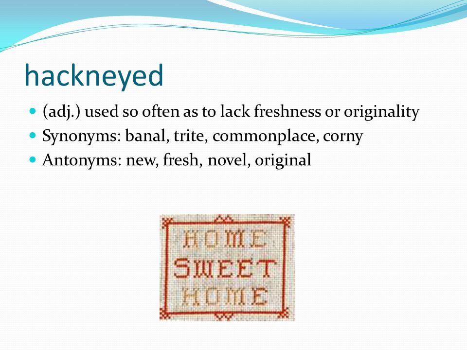 hackneyed (adj.) used so often as to lack freshness or originality Synonyms: banal, trite, commonplace, corny Antonyms: new, fresh, novel, original
