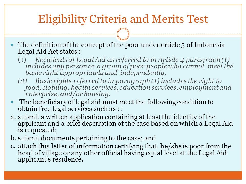 Eligibility Criteria and Merits Test  The definition of the concept of the poor under article 5 of Indonesia Legal Aid Act states : (1)Recipients of Legal Aid as referred to in Article 4 paragraph (1) includes any person or a group of poor people who cannot meet the basic right appropriately and independently.