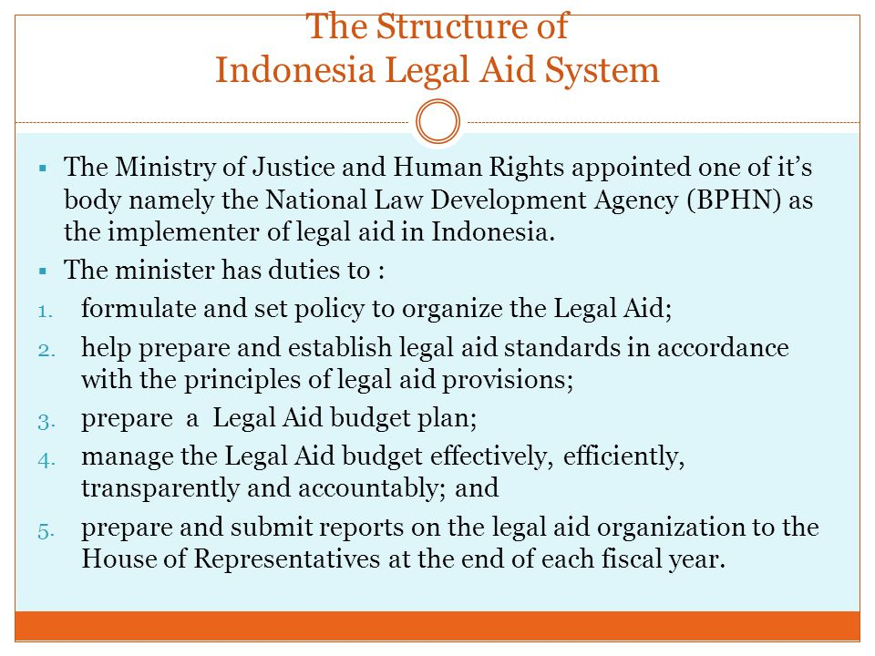 The Structure of Indonesia Legal Aid System  The Ministry of Justice and Human Rights appointed one of it's body namely the National Law Development Agency (BPHN) as the implementer of legal aid in Indonesia.