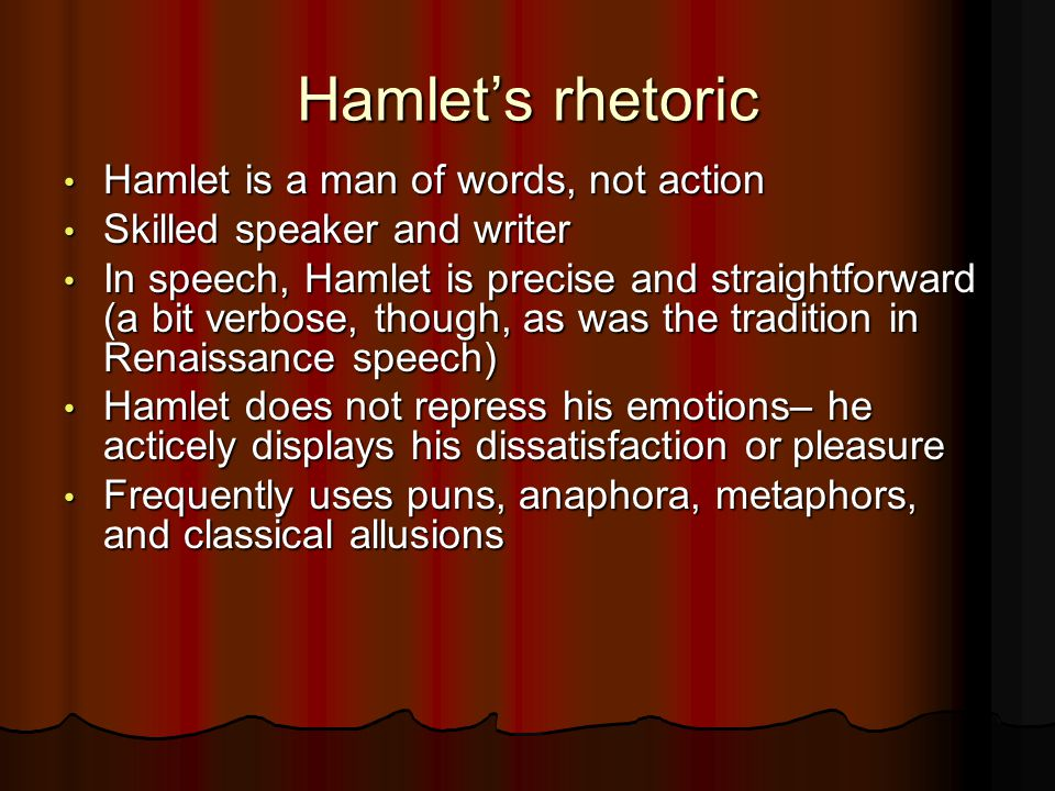 Hamlet's rhetoric Hamlet is a man of words, not action Hamlet is a man of words, not action Skilled speaker and writer Skilled speaker and writer In speech, Hamlet is precise and straightforward (a bit verbose, though, as was the tradition in Renaissance speech) In speech, Hamlet is precise and straightforward (a bit verbose, though, as was the tradition in Renaissance speech) Hamlet does not repress his emotions– he acticely displays his dissatisfaction or pleasure Hamlet does not repress his emotions– he acticely displays his dissatisfaction or pleasure Frequently uses puns, anaphora, metaphors, and classical allusions Frequently uses puns, anaphora, metaphors, and classical allusions