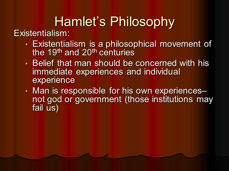 Hamlet's Philosophy Existentialism: Existentialism is a philosophical movement of the 19 th and 20 th centuries Existentialism is a philosophical movement of the 19 th and 20 th centuries Belief that man should be concerned with his immediate experiences and individual experience Belief that man should be concerned with his immediate experiences and individual experience Man is responsible for his own experiences– not god or government (those institutions may fail us) Man is responsible for his own experiences– not god or government (those institutions may fail us)