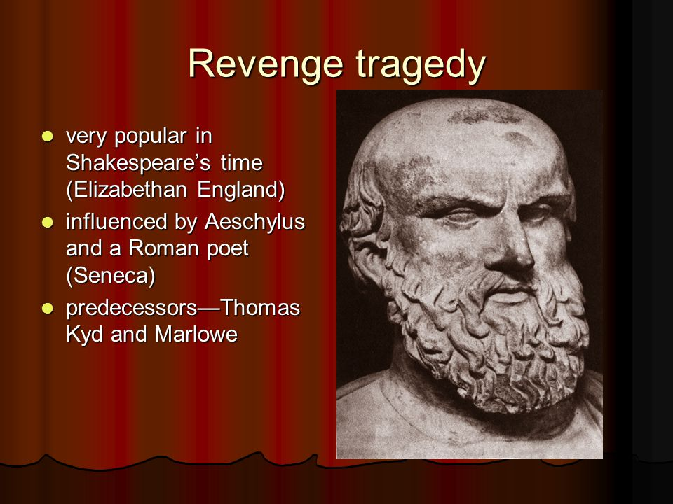 Revenge tragedy very popular in Shakespeare's time (Elizabethan England) very popular in Shakespeare's time (Elizabethan England) influenced by Aeschylus and a Roman poet (Seneca) influenced by Aeschylus and a Roman poet (Seneca) predecessors—Thomas Kyd and Marlowe predecessors—Thomas Kyd and Marlowe