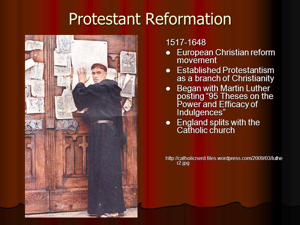 Protestant Reformation 1517-1648 European Christian reform movement European Christian reform movement Established Protestantism as a branch of Christianity Established Protestantism as a branch of Christianity Began with Martin Luther posting 95 Theses on the Power and Efficacy of Indulgences Began with Martin Luther posting 95 Theses on the Power and Efficacy of Indulgences England splits with the Catholic church England splits with the Catholic church http://catholicnerd.files.wordpress.com/2009/03/luthe r2.jpg