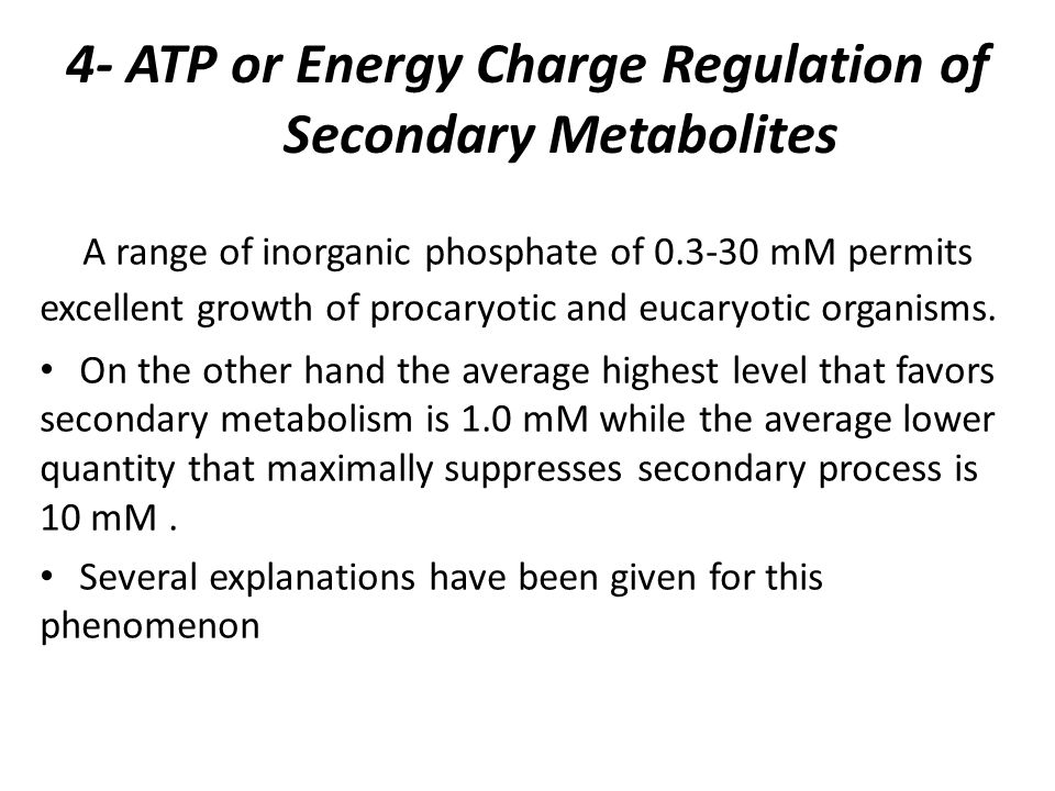 4- ATP or Energy Charge Regulation of Secondary Metabolites A range of inorganic phosphate of 0.3-30 mM permits excellent growth of procaryotic and eucaryotic organisms.