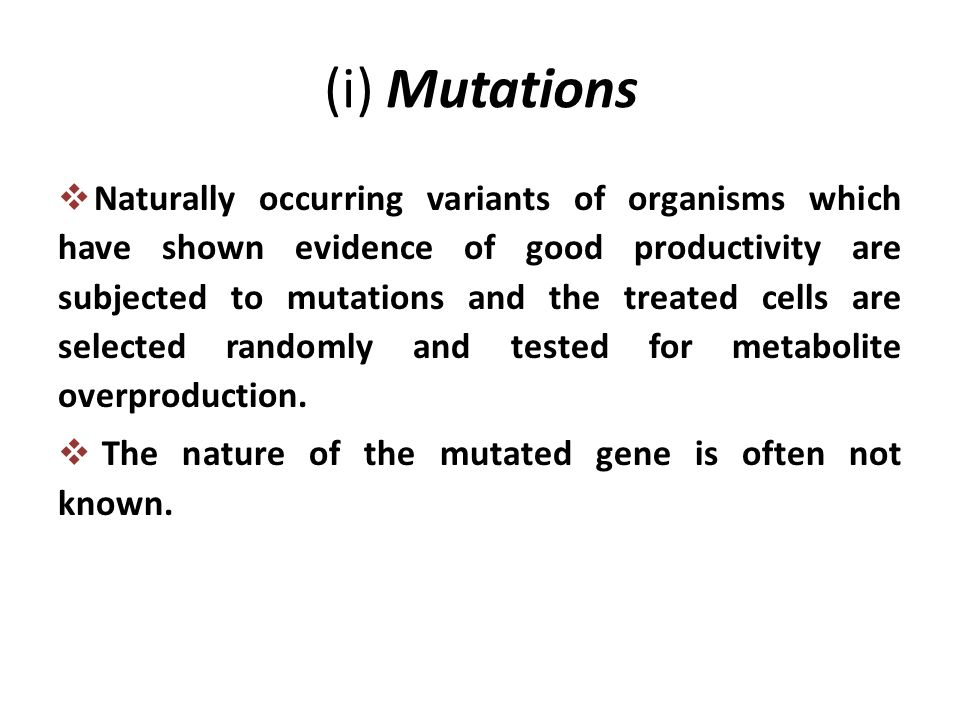 (i) Mutations  Naturally occurring variants of organisms which have shown evidence of good productivity are subjected to mutations and the treated cells are selected randomly and tested for metabolite overproduction.