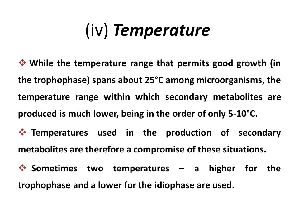 (iv) Temperature  While the temperature range that permits good growth (in the trophophase) spans about 25°C among microorganisms, the temperature ra