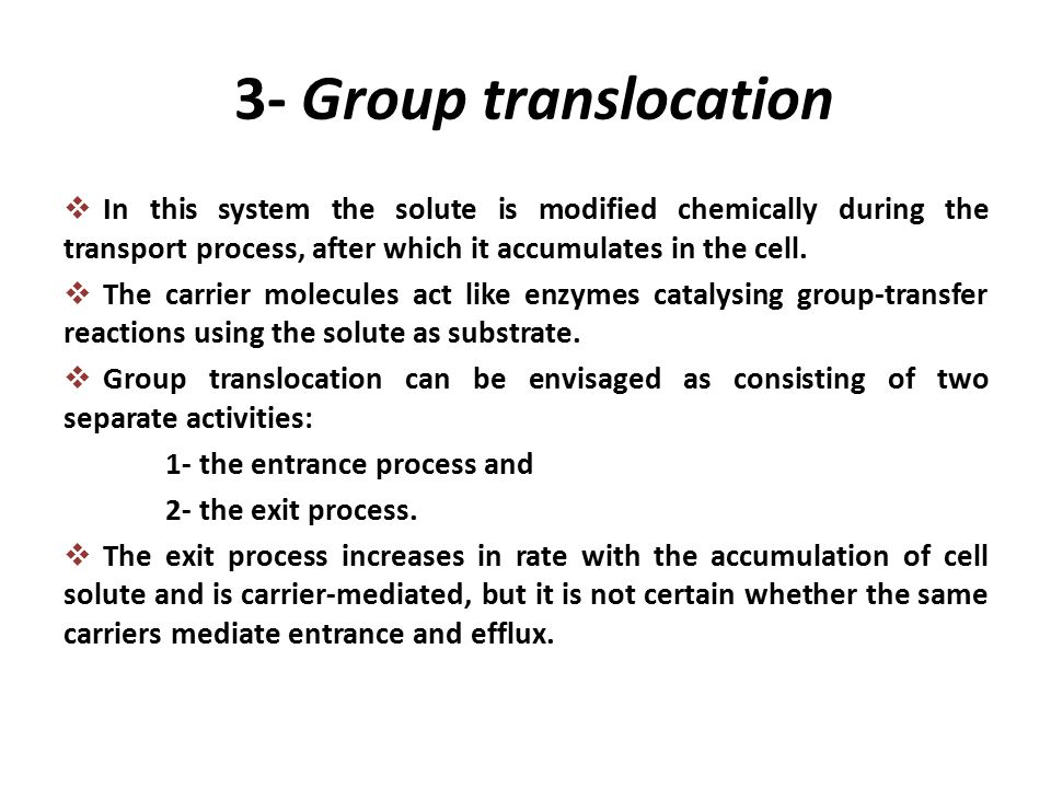 3- Group translocation  In this system the solute is modified chemically during the transport process, after which it accumulates in the cell.  The