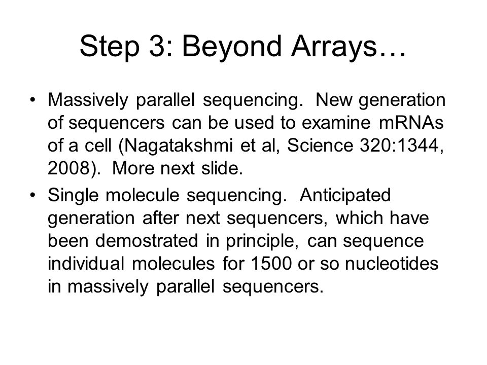 Step 3: Beyond Arrays… Massively parallel sequencing. New generation of sequencers can be used to examine mRNAs of a cell (Nagatakshmi et al, Science