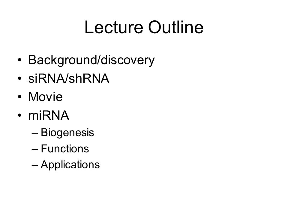 Lecture Outline Background/discovery siRNA/shRNA Movie miRNA –Biogenesis –Functions –Applications