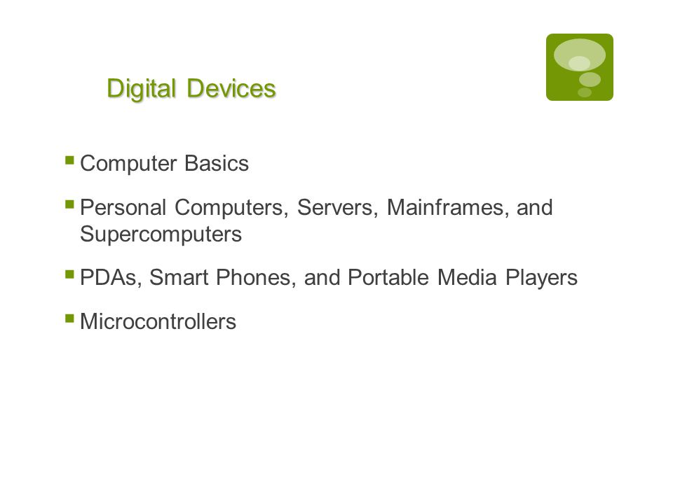Chapter 1: Computers and Digital Basics 11 Digital Devices  Computer Basics  Personal Computers, Servers, Mainframes, and Supercomputers  PDAs, Smart Phones, and Portable Media Players  Microcontrollers