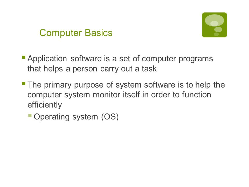 Chapter 1: Computers and Digital Basics 16 Computer Basics  Application software is a set of computer programs that helps a person carry out a task  The primary purpose of system software is to help the computer system monitor itself in order to function efficiently  Operating system (OS)