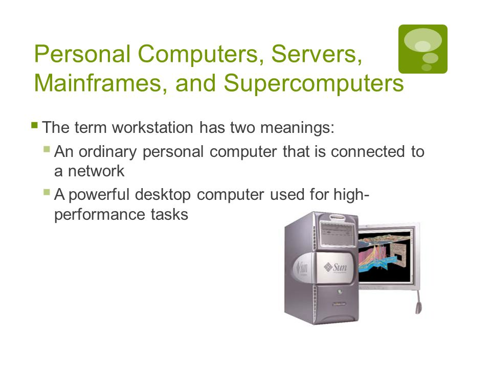 Chapter 1: Computers and Digital Basics 18 Personal Computers, Servers, Mainframes, and Supercomputers  The term workstation has two meanings:  An ordinary personal computer that is connected to a network  A powerful desktop computer used for high- performance tasks