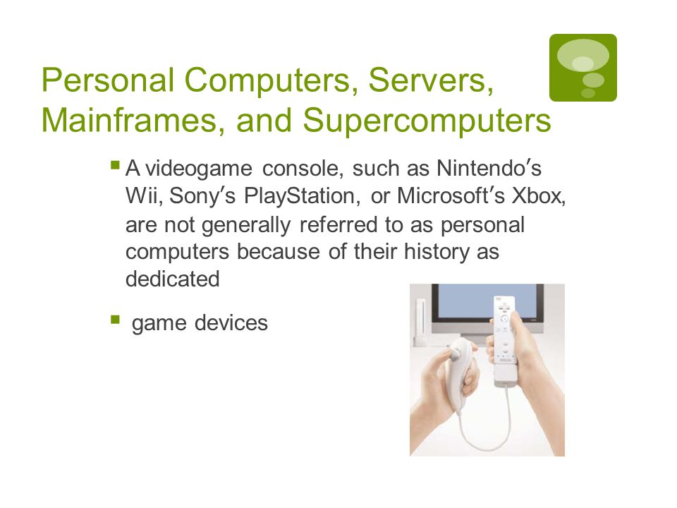 Chapter 1: Computers and Digital Basics 19 Personal Computers, Servers, Mainframes, and Supercomputers  A videogame console, such as Nintendo's Wii, Sony's PlayStation, or Microsoft's Xbox, are not generally referred to as personal computers because of their history as dedicated  game devices