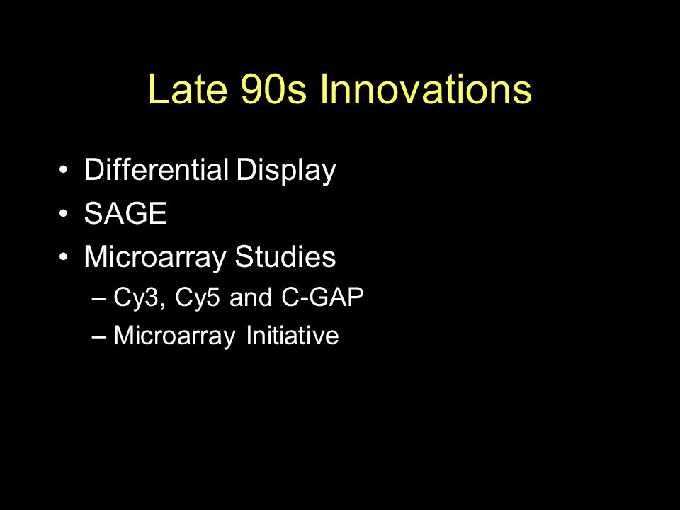 Late 90s Innovations Differential Display SAGE Microarray Studies –Cy3, Cy5 and C-GAP –Microarray Initiative