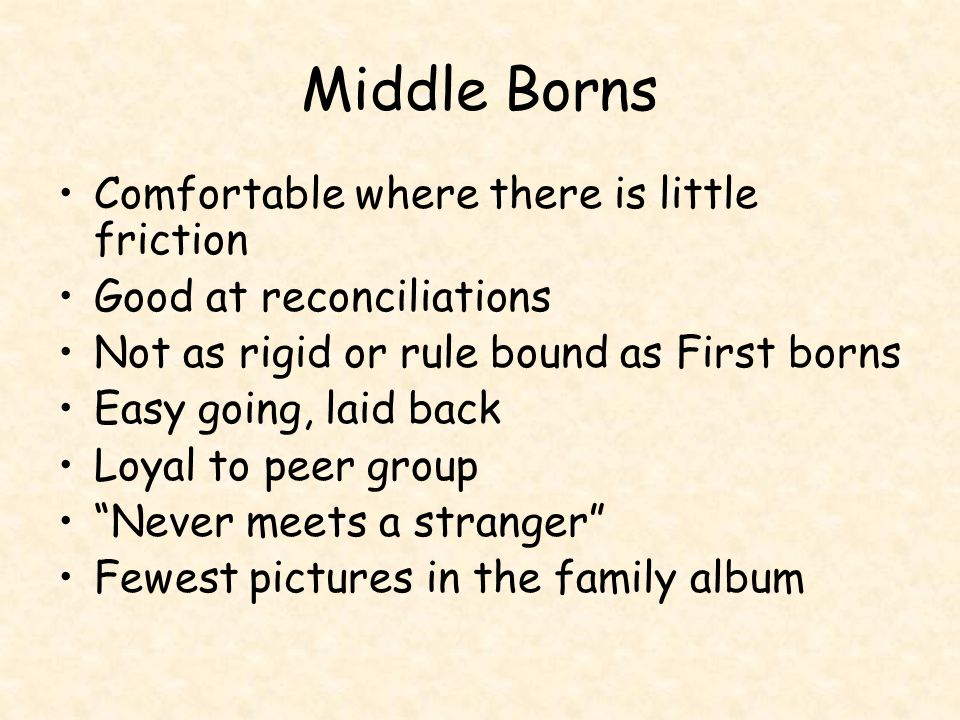 Middle Borns Comfortable where there is little friction Good at reconciliations Not as rigid or rule bound as First borns Easy going, laid back Loyal to peer group Never meets a stranger Fewest pictures in the family album