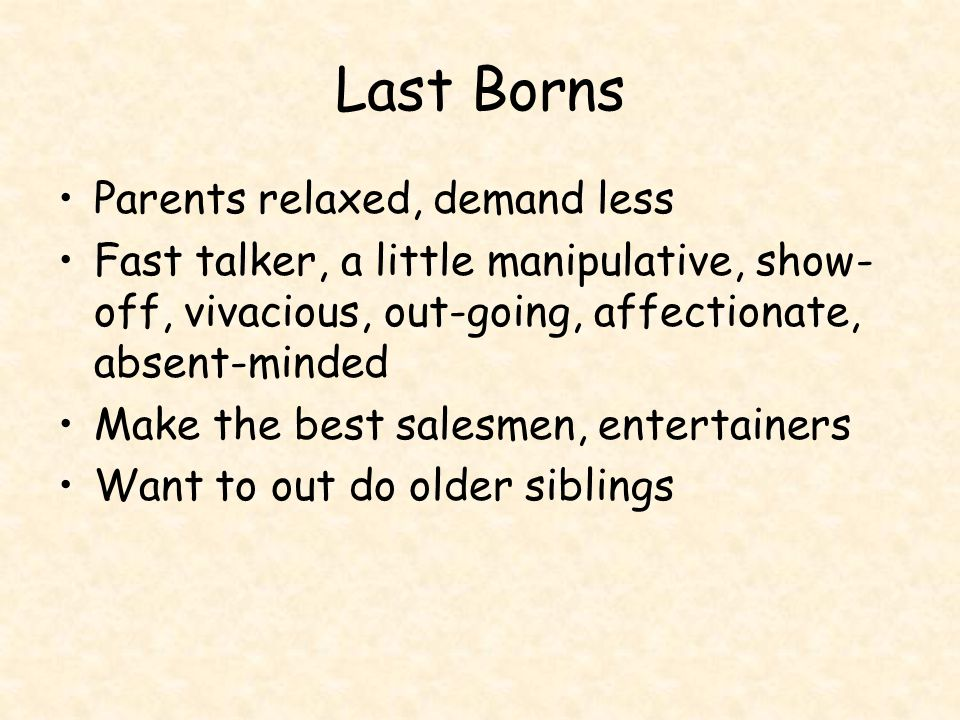 Last Borns Parents relaxed, demand less Fast talker, a little manipulative, show- off, vivacious, out-going, affectionate, absent-minded Make the best salesmen, entertainers Want to out do older siblings